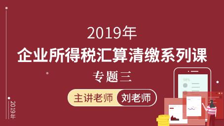 2019年企业所得税汇算清缴-专题三